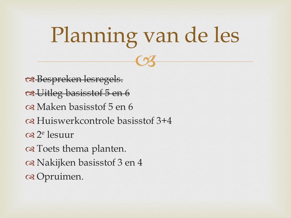   Bespreken lesregels.  Uitleg basisstof 5 en 6  Maken basisstof 5 en 6  Huiswerkcontrole basisstof 3+4  2 e lesuur  Toets thema planten.  Nak