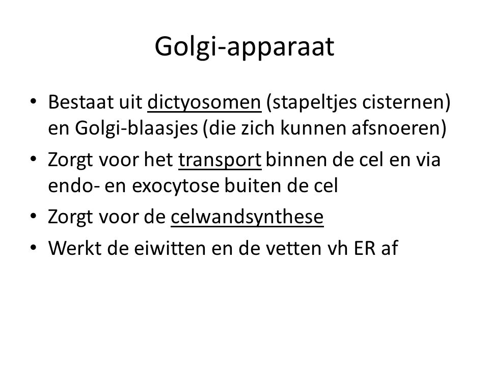 Golgi-apparaat Bestaat uit dictyosomen (stapeltjes cisternen) en Golgi-blaasjes (die zich kunnen afsnoeren) Zorgt voor het transport binnen de cel en via endo- en exocytose buiten de cel Zorgt voor de celwandsynthese Werkt de eiwitten en de vetten vh ER af