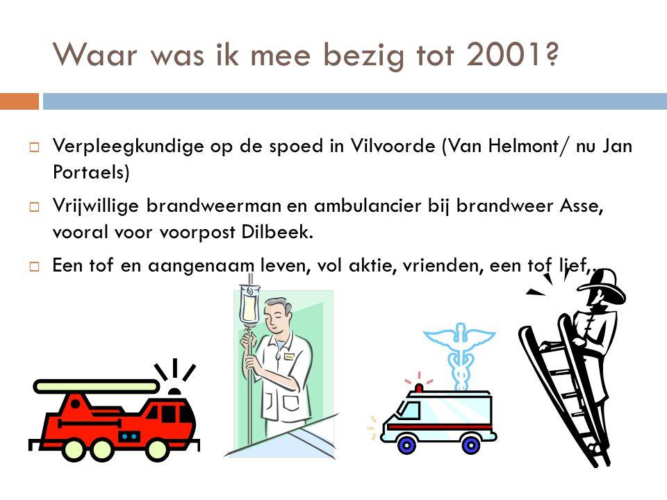 Waar was ik mee bezig tot 2001?  Verpleegkundige op de spoed in Vilvoorde (Van Helmont/ nu Jan Portaels)  Vrijwillige brandweerman en ambulancier bi