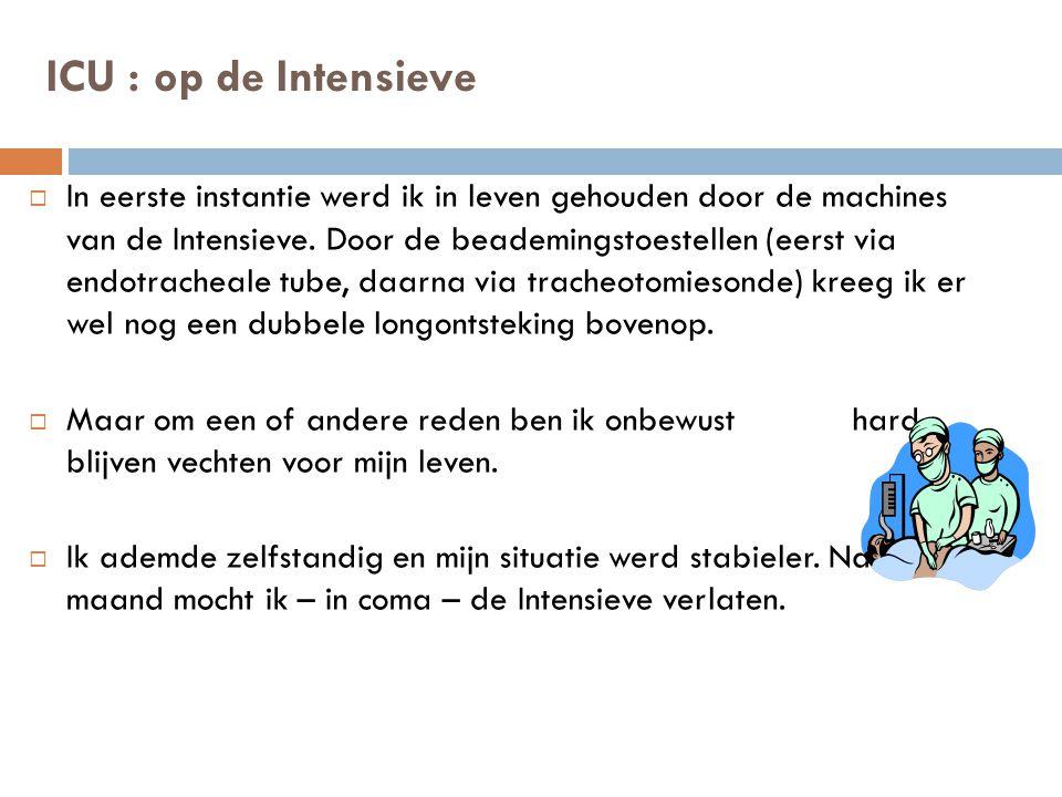 ICU : op de Intensieve  In eerste instantie werd ik in leven gehouden door de machines van de Intensieve.