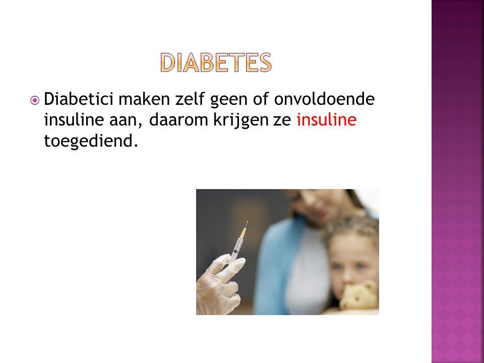  Diabetici maken zelf geen of onvoldoende insuline aan, daarom krijgen ze insuline toegediend.