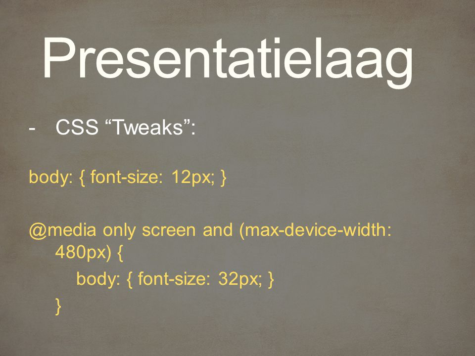 Presentatielaag -CSS Tweaks : body: { font-size: 12px; only screen and (max-device-width: 480px) { body: { font-size: 32px; } }