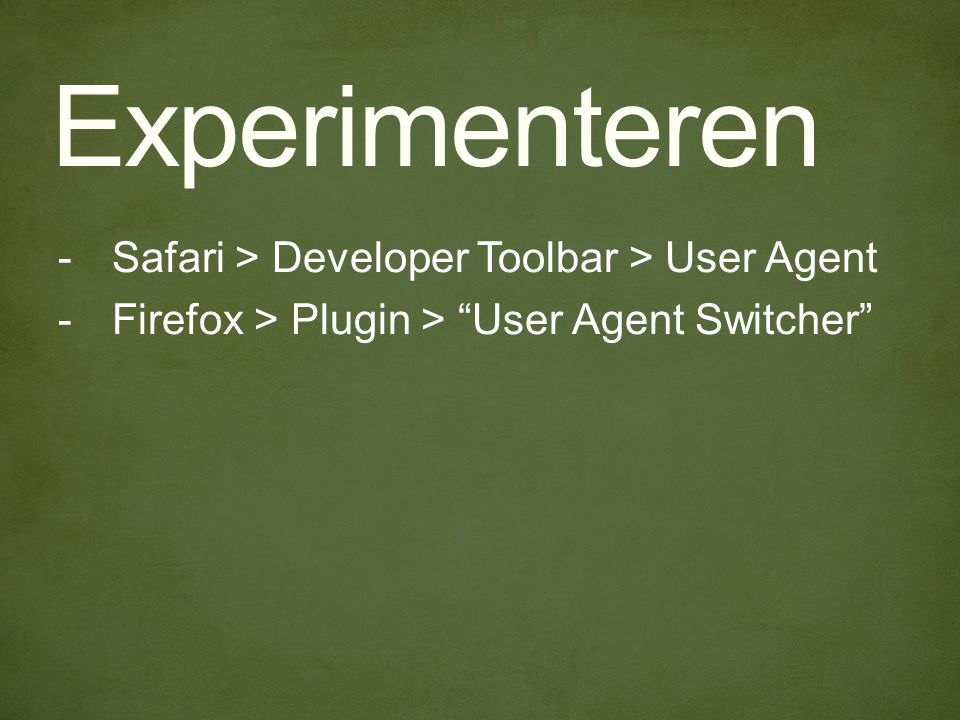 Experimenteren -Safari > Developer Toolbar > User Agent -Firefox > Plugin > User Agent Switcher