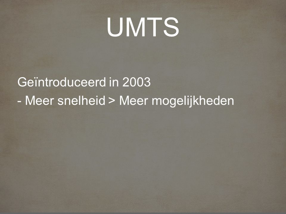 UMTS Geïntroduceerd in 2003 - Meer snelheid > Meer mogelijkheden