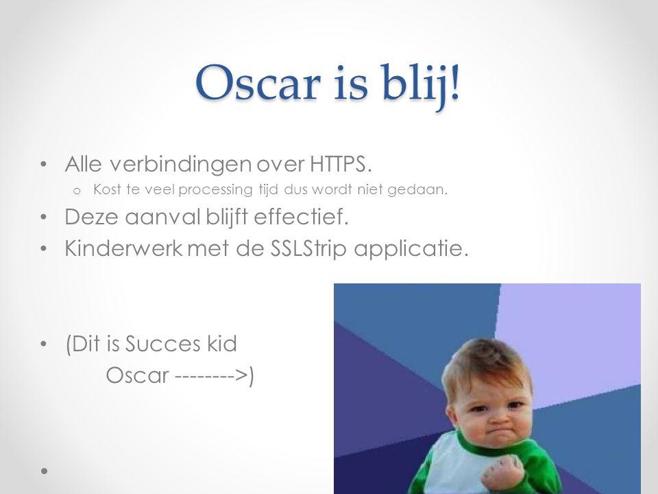 Oscar is blij! Alle verbindingen over HTTPS. o Kost te veel processing tijd dus wordt niet gedaan. Deze aanval blijft effectief. Kinderwerk met de SSL