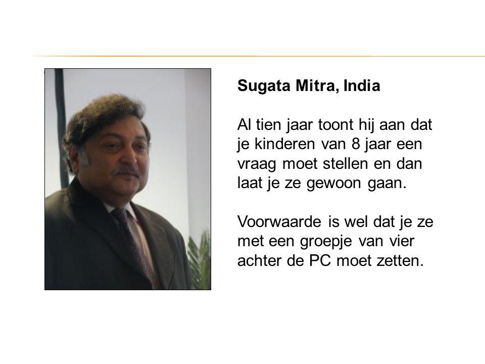 Sugata Mitra, India Al tien jaar toont hij aan dat je kinderen van 8 jaar een vraag moet stellen en dan laat je ze gewoon gaan. Voorwaarde is wel dat