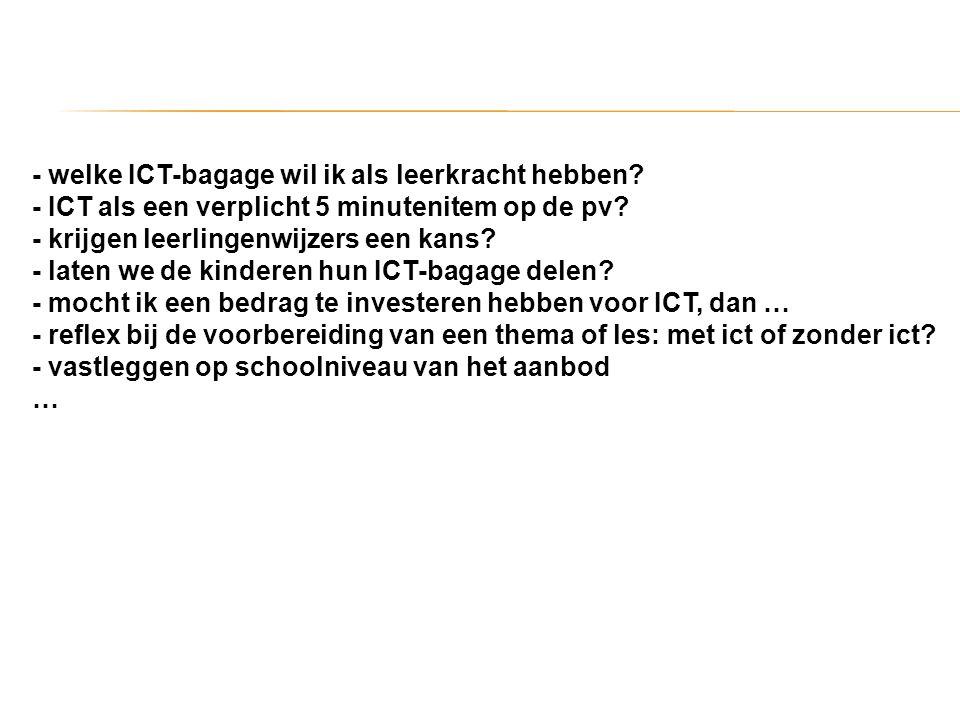 - welke ICT-bagage wil ik als leerkracht hebben? - ICT als een verplicht 5 minutenitem op de pv? - krijgen leerlingenwijzers een kans? - laten we de k
