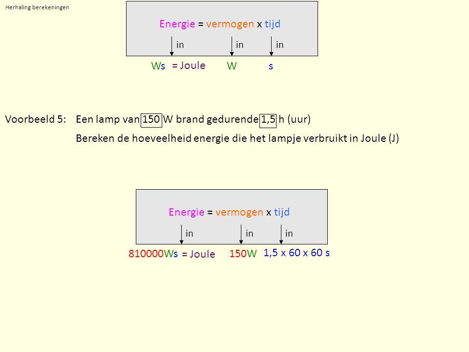 Herhaling berekeningen in WsWsWs Energie = vermogen x tijd = Joule Voorbeeld 5:Een lamp van 150 W brand gedurende 1,5 h (uur) Bereken de hoeveelheid energie die het lampje verbruikt in Joule (J) in 150W 1,5 x 60 x 60 s 810000Ws Energie = vermogen x tijd = Joule