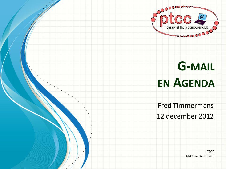 G- MAIL EN A GENDA Fred Timmermans 12 december 2012 PTCC Afd.Oss-Den Bosch