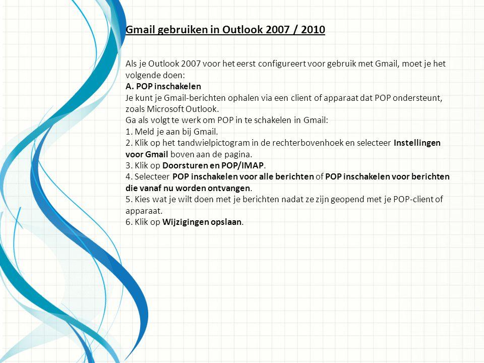 Gmail gebruiken in Outlook 2007 / 2010 Als je Outlook 2007 voor het eerst configureert voor gebruik met Gmail, moet je het volgende doen: A.