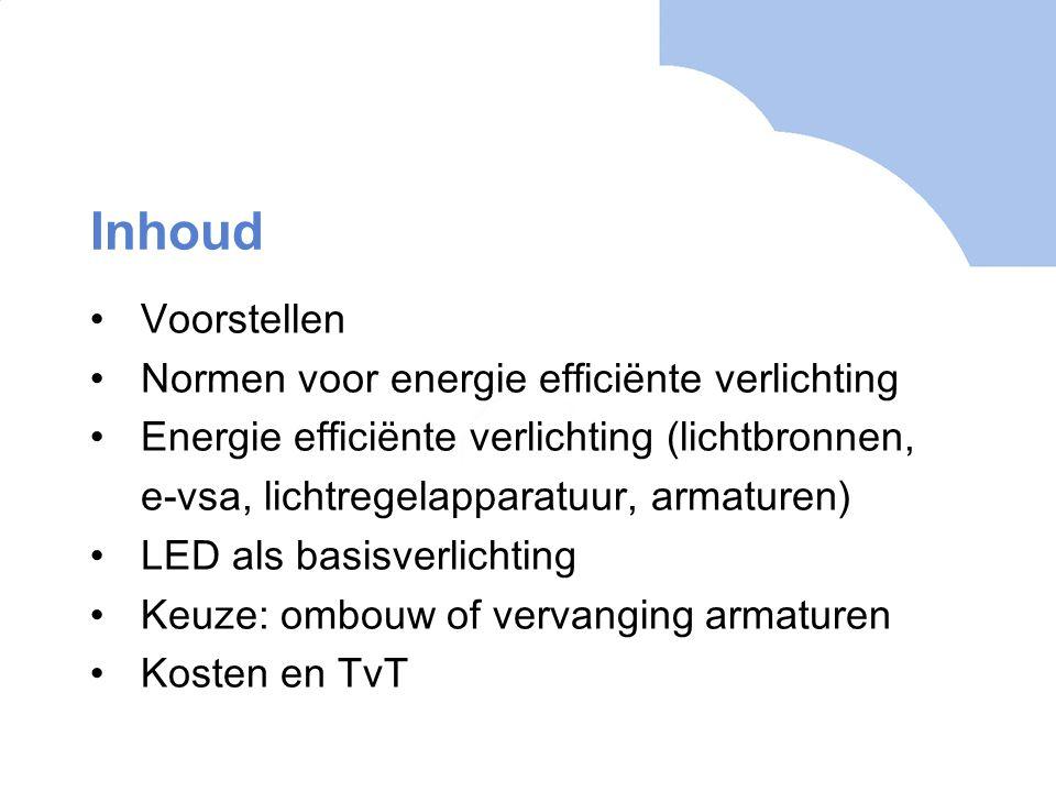 Inhoud Voorstellen Normen voor energie efficiënte verlichting Energie efficiënte verlichting (lichtbronnen, e-vsa, lichtregelapparatuur, armaturen) LE