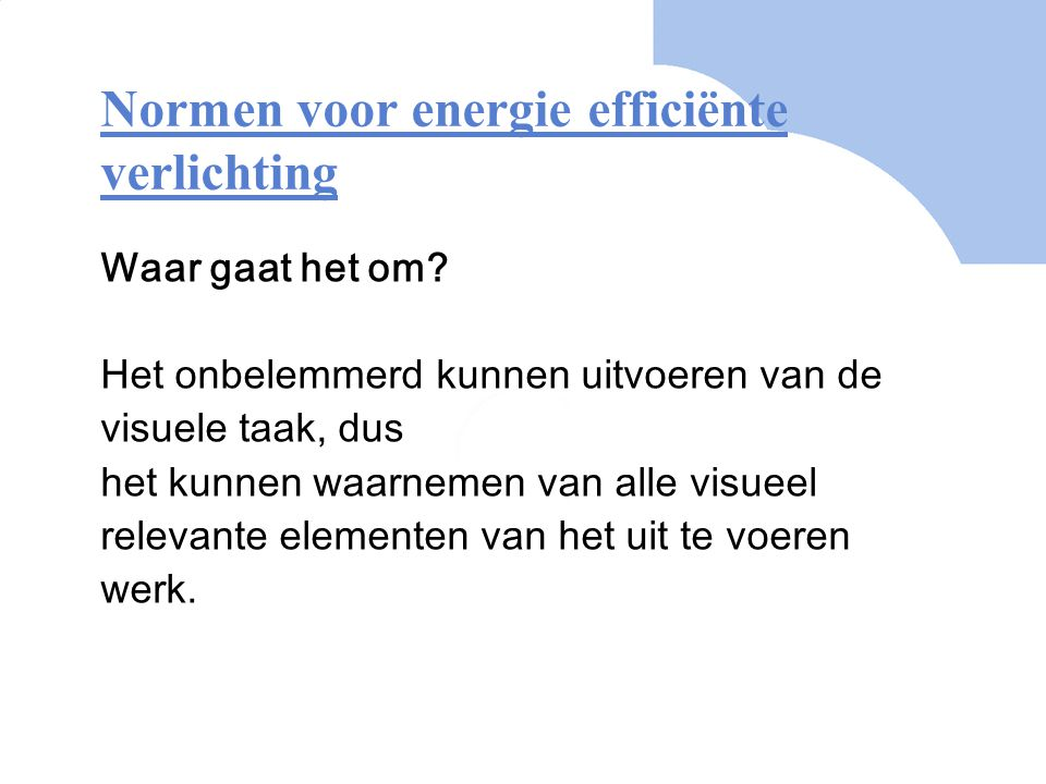 Normen voor energie efficiënte verlichting Waar gaat het om? Het onbelemmerd kunnen uitvoeren van de visuele taak, dus het kunnen waarnemen van alle v