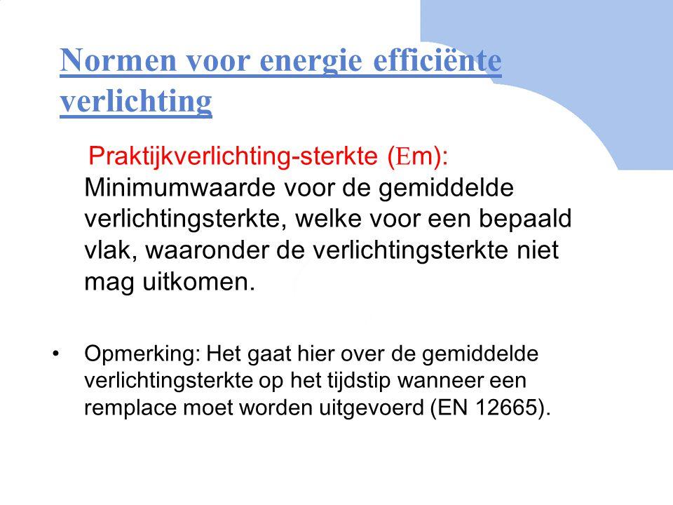 Normen voor energie efficiënte verlichting Praktijkverlichting-sterkte (  m): Minimumwaarde voor de gemiddelde verlichtingsterkte, welke voor een bep