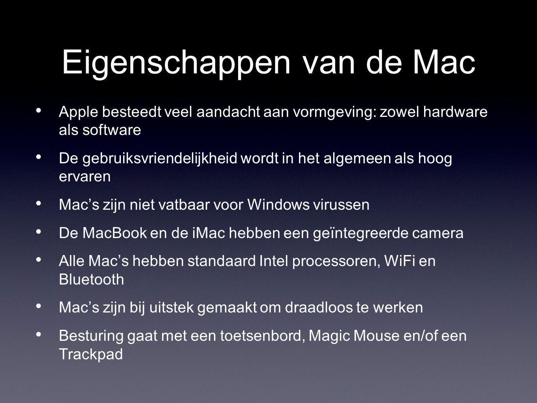 Eigenschappen van de Mac Apple besteedt veel aandacht aan vormgeving: zowel hardware als software De gebruiksvriendelijkheid wordt in het algemeen als hoog ervaren Mac's zijn niet vatbaar voor Windows virussen De MacBook en de iMac hebben een geïntegreerde camera Alle Mac's hebben standaard Intel processoren, WiFi en Bluetooth Mac's zijn bij uitstek gemaakt om draadloos te werken Besturing gaat met een toetsenbord, Magic Mouse en/of een Trackpad