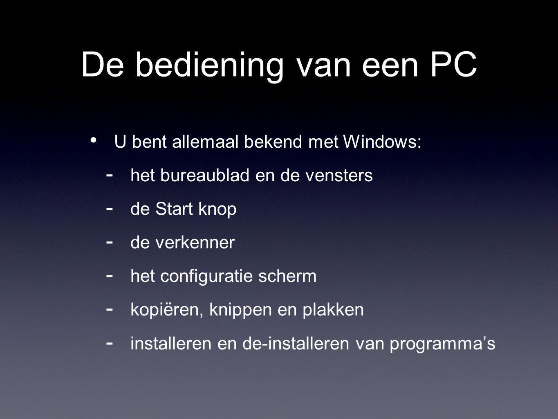 De bediening van een PC U bent allemaal bekend met Windows:  het bureaublad en de vensters  de Start knop  de verkenner  het configuratie scherm  kopiëren, knippen en plakken  installeren en de-installeren van programma's
