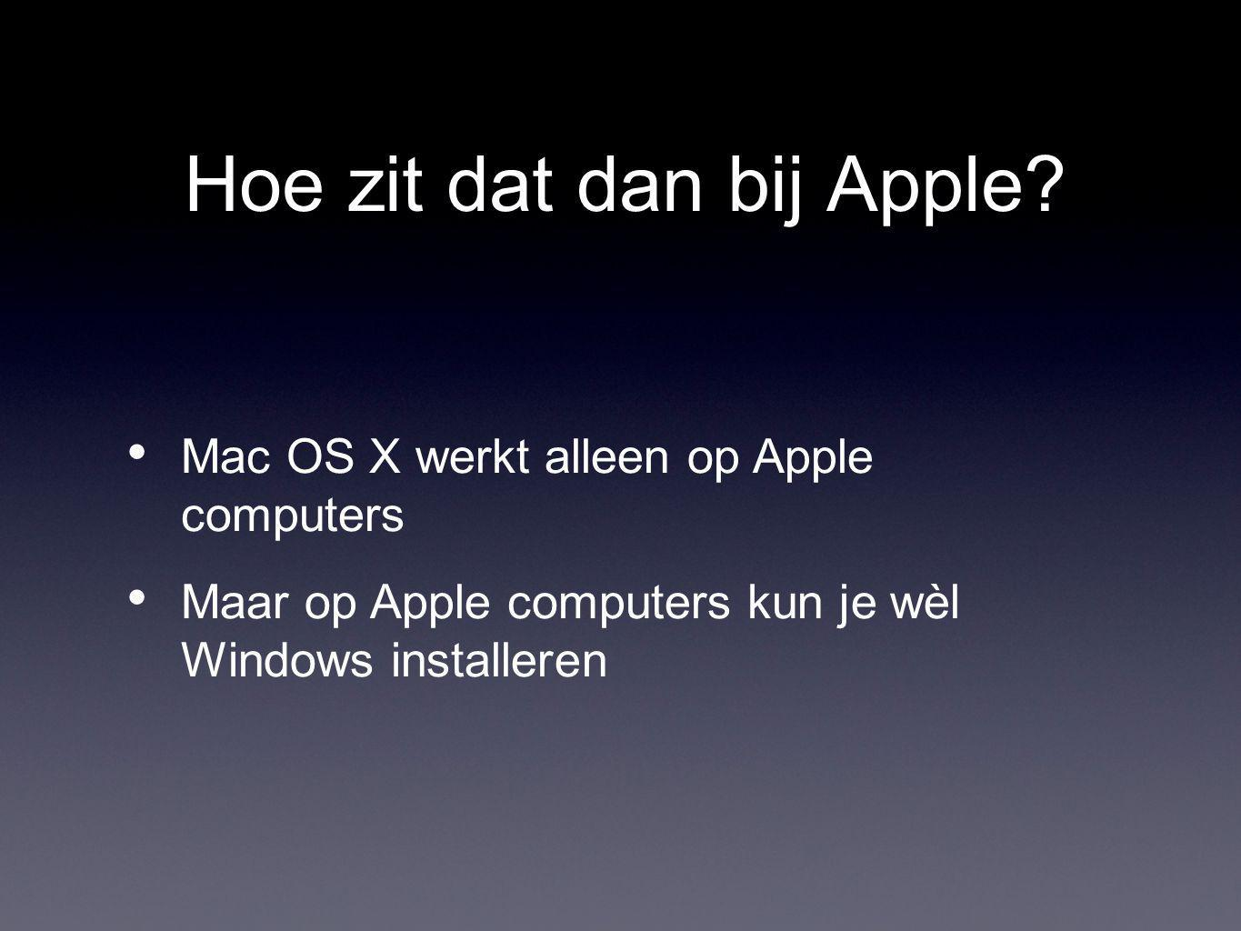 Hoe zit dat dan bij Apple? Mac OS X werkt alleen op Apple computers Maar op Apple computers kun je wèl Windows installeren