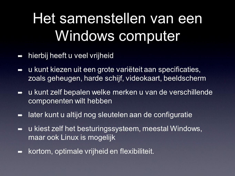 Het samenstellen van een Windows computer ➡ hierbij heeft u veel vrijheid ➡ u kunt kiezen uit een grote variëteit aan specificaties, zoals geheugen, harde schijf, videokaart, beeldscherm ➡ u kunt zelf bepalen welke merken u van de verschillende componenten wilt hebben ➡ later kunt u altijd nog sleutelen aan de configuratie ➡ u kiest zelf het besturingssysteem, meestal Windows, maar ook Linux is mogelijk ➡ kortom, optimale vrijheid en flexibiliteit.