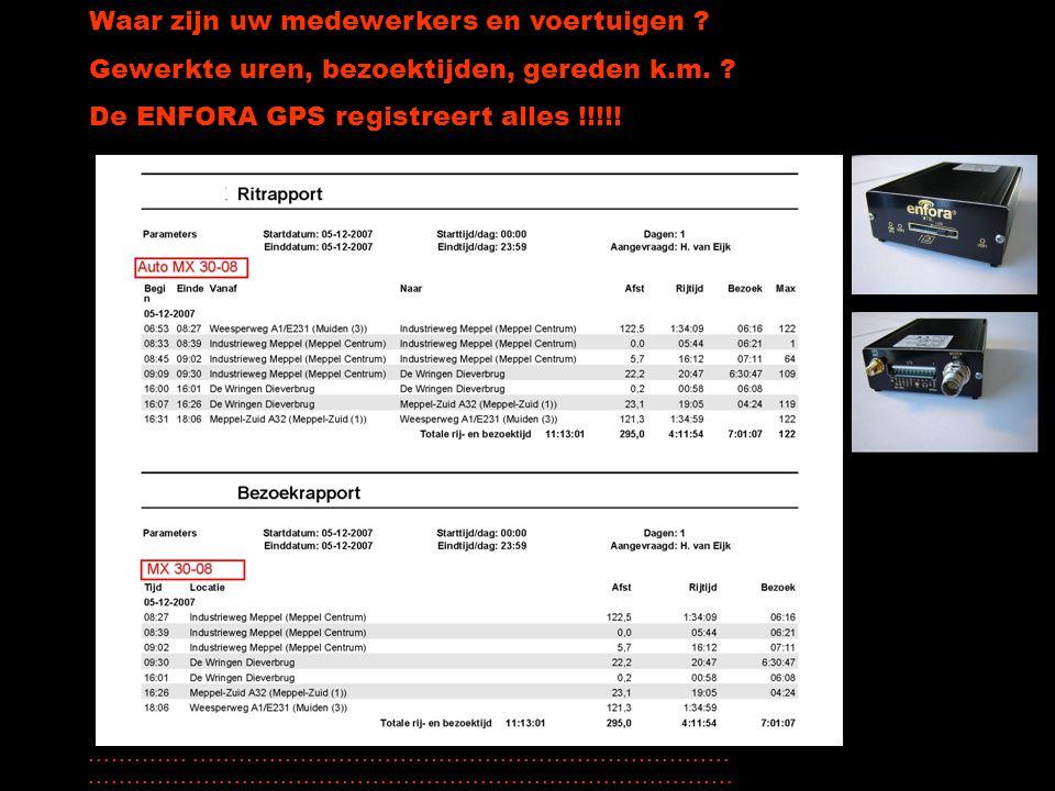 Waar zijn uw medewerkers en voertuigen ? Gewerkte uren, bezoektijden, gereden k.m. ? De ENFORA GPS registreert alles !!!!!............................