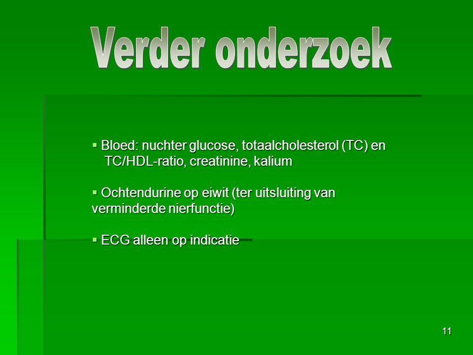 11  Bloed: nuchter glucose, totaalcholesterol (TC) en TC/HDL-ratio, creatinine, kalium  Ochtendurine op eiwit (ter uitsluiting van verminderde nierfunctie)  ECG alleen op indicatie