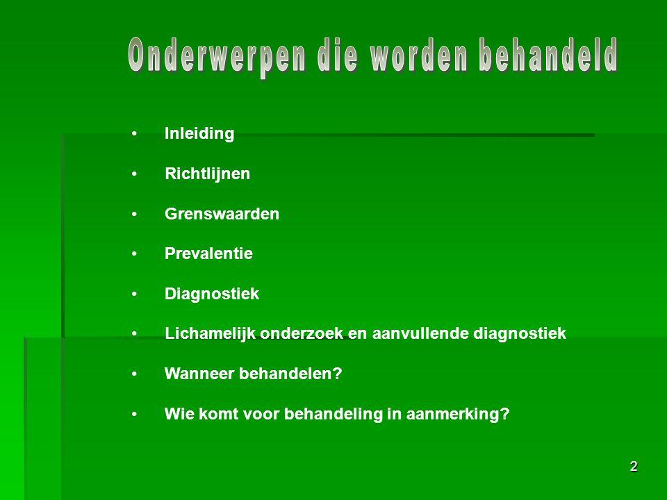 2 Inleiding Richtlijnen Grenswaarden Prevalentie Diagnostiek Lichamelijk onderzoek en aanvullende diagnostiek Wanneer behandelen? Wie komt voor behand