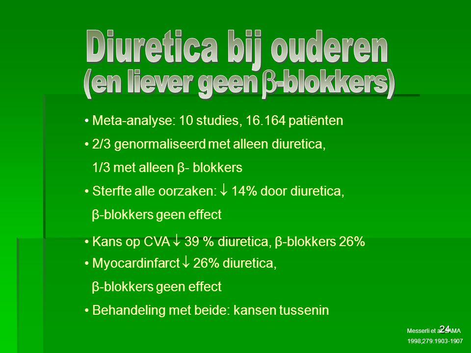 24 Meta-analyse: 10 studies, 16.164 patiënten 2/3 genormaliseerd met alleen diuretica, 1/3 met alleen β- blokkers Sterfte alle oorzaken:  14% door diuretica, β-blokkers geen effect Kans op CVA  39 % diuretica, β-blokkers 26% Myocardinfarct  26% diuretica, β-blokkers geen effect Behandeling met beide: kansen tussenin Messerli et al.