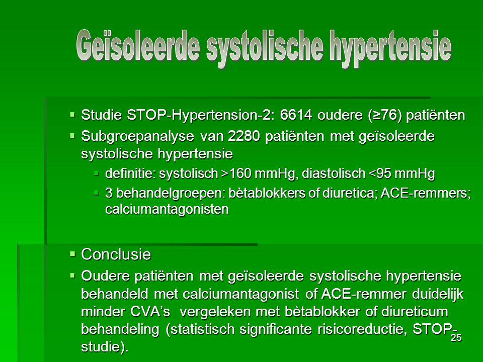 25  Studie STOP-Hypertension-2: 6614 oudere (≥76) patiënten  Subgroepanalyse van 2280 patiënten met geïsoleerde systolische hypertensie  definitie: systolisch >160 mmHg, diastolisch 160 mmHg, diastolisch <95 mmHg  3 behandelgroepen: bètablokkers of diuretica; ACE-remmers; calciumantagonisten  Conclusie  Oudere patiënten met geïsoleerde systolische hypertensie behandeld met calciumantagonist of ACE-remmer duidelijk minder CVA's vergeleken met bètablokker of diureticum behandeling (statistisch significante risicoreductie, STOP- studie).