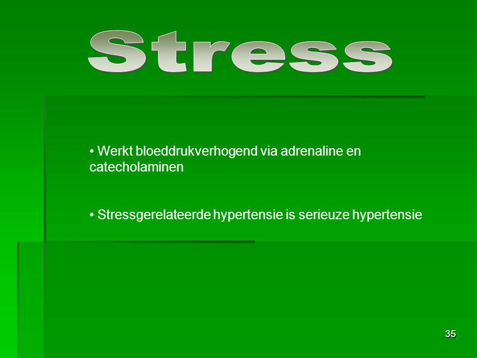 35 Werkt bloeddrukverhogend via adrenaline en catecholaminen Stressgerelateerde hypertensie is serieuze hypertensie