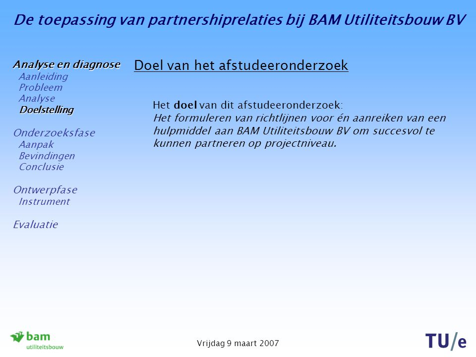 De toepassing van partnershiprelaties bij BAM Utiliteitsbouw BV Vrijdag 9 maart 2007 Doel van het afstudeeronderzoek Het doel van dit afstudeeronderzo