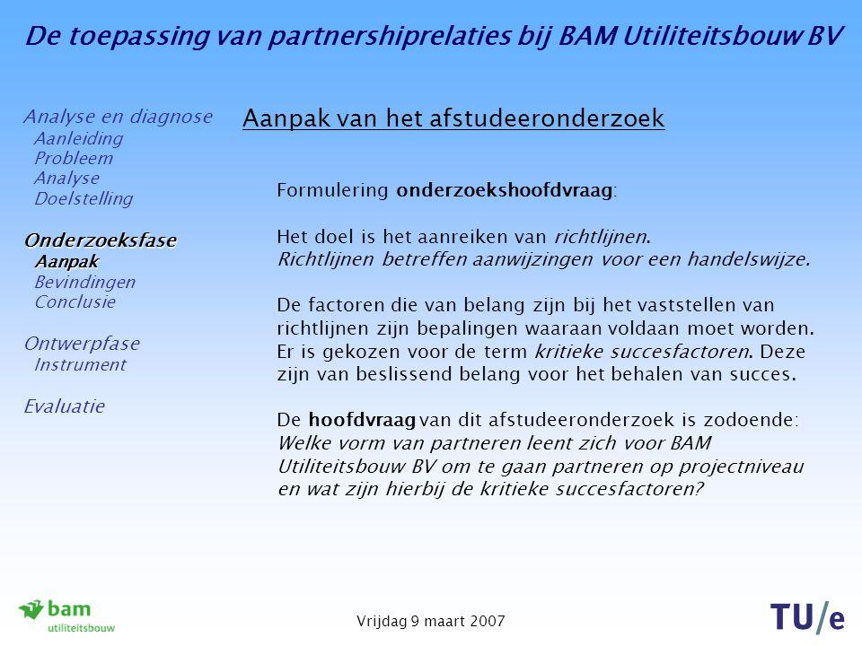 De toepassing van partnershiprelaties bij BAM Utiliteitsbouw BV Vrijdag 9 maart 2007 Aanpak van het afstudeeronderzoek Formulering onderzoekshoofdvraa