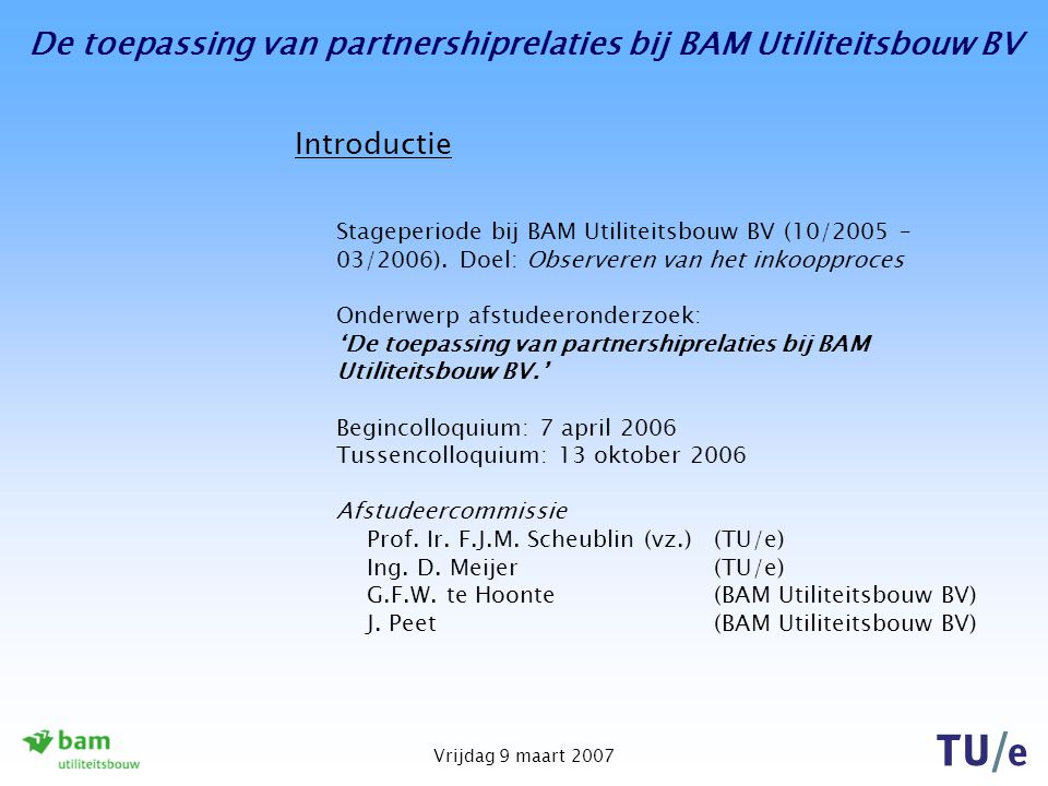 De toepassing van partnershiprelaties bij BAM Utiliteitsbouw BV Vrijdag 9 maart 2007 Instrument - keuzemodel De kritieke succesfactoren van de inkoopbenaderingen: Voor beide inkoopbenaderingen van toepassing: -Bekwaam en betrokken personeel; - Goed communiceren in bekende rolpatronen Voor inkopen via een marktbenadering van toepassing: -Goed verkrijgbare producten/diensten; -Heldere vraagspecificaties; -In concurrentie kunnen aanvragen van offertes; -Mogelijkheid tot overstappen tussen toeleveranciers.