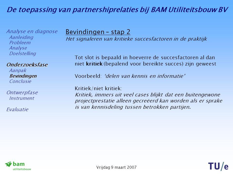 De toepassing van partnershiprelaties bij BAM Utiliteitsbouw BV Vrijdag 9 maart 2007 Bevindingen – stap 2 Het signaleren van kritieke succesfactoren in de praktijk Tot slot is bepaald in hoeverre de succesfactoren al dan niet kritiek (bepalend voor bereikte succes) zijn geweest Voorbeeld: 'delen van kennis en informatie' Kritiek/niet kritiek: Kritiek, immers uit veel cases blijkt dat een buitengewone projectprestatie alleen gecreëerd kan worden als er sprake is van kennisdeling tussen betrokken partijen.