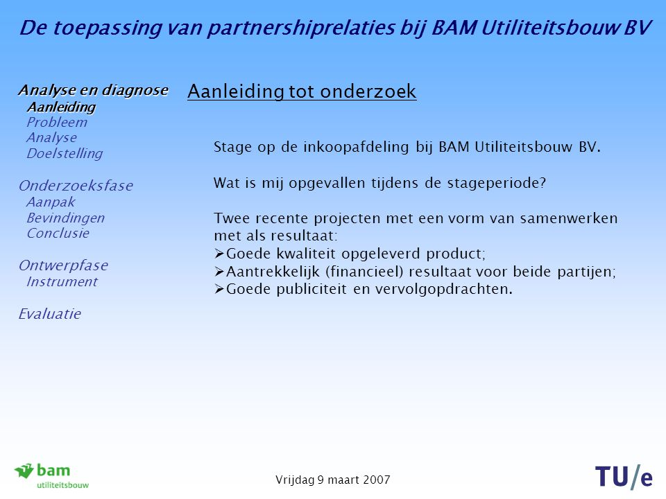 De toepassing van partnershiprelaties bij BAM Utiliteitsbouw BV Vrijdag 9 maart 2007 Conclusie Hoofdvraag van dit onderzoek: Welke vorm van partnering leent zich voor BAM Utiliteitsbouw BV om te gaan partneren op projectniveau en wat zijn hierin de kritieke succesfactoren.