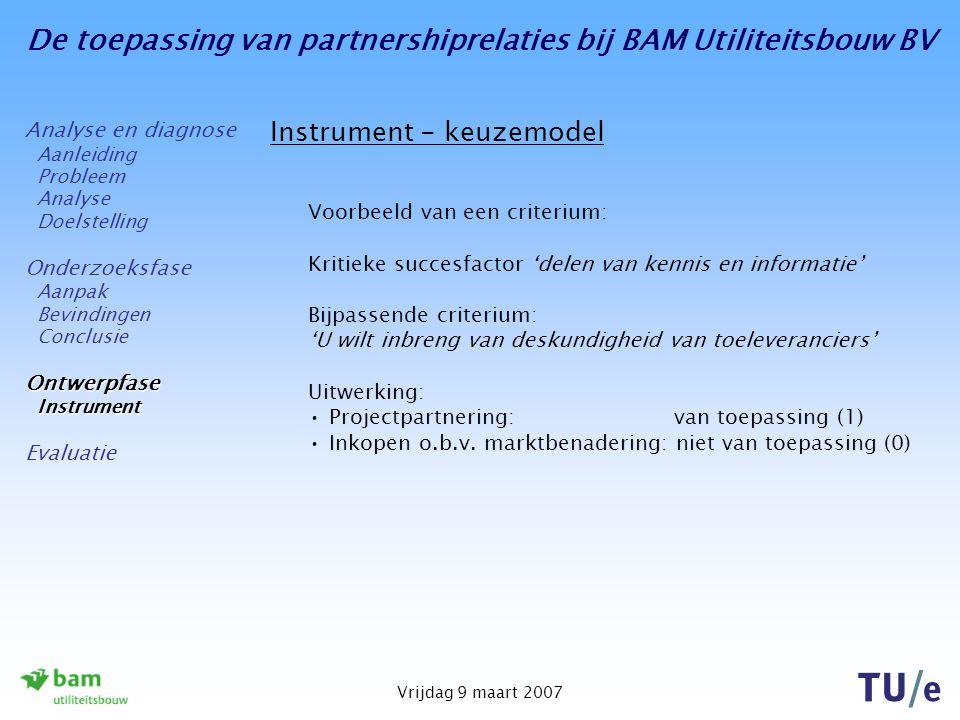 De toepassing van partnershiprelaties bij BAM Utiliteitsbouw BV Vrijdag 9 maart 2007 Instrument - keuzemodel Voorbeeld van een criterium: Kritieke succesfactor 'delen van kennis en informatie' Bijpassende criterium: 'U wilt inbreng van deskundigheid van toeleveranciers' Uitwerking: Projectpartnering: van toepassing (1) Inkopen o.b.v.