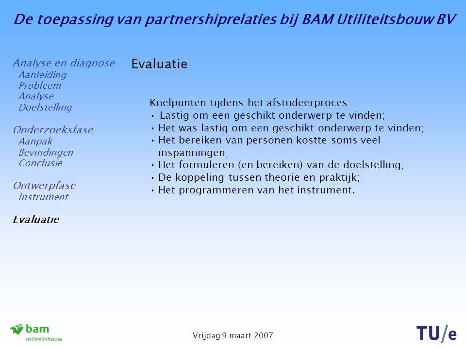 De toepassing van partnershiprelaties bij BAM Utiliteitsbouw BV Vrijdag 9 maart 2007 Evaluatie Knelpunten tijdens het afstudeerproces: Lastig om een g