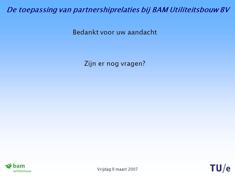 De toepassing van partnershiprelaties bij BAM Utiliteitsbouw BV Vrijdag 9 maart 2007 Bedankt voor uw aandacht Zijn er nog vragen?
