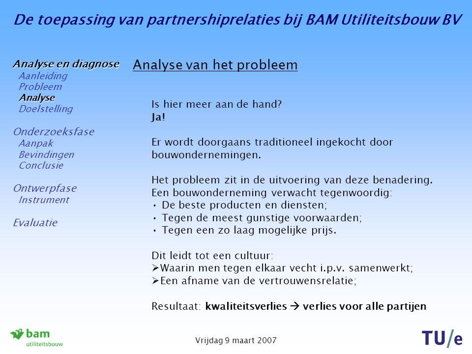 De toepassing van partnershiprelaties bij BAM Utiliteitsbouw BV Vrijdag 9 maart 2007 Analyse van het probleem Studies benadrukken het belang van samenwerken: 'Rethinking Construction', (Egan Report) (1998): 'Bouwondernemingen kunnen in de toekomst alleen succesvol opereren als zij de huidige aanpak van werken verlaten, waarbij er wordt opgeleverd in een matige kwaliteit en met een te hoge verspillingsgraad.' 'Fundamenten voor vernieuwing', Regieraad Bouw (2005) 'Aannemers willen hun orderportefeuille gevuld hebben en nemen soms werken met verlies aan.
