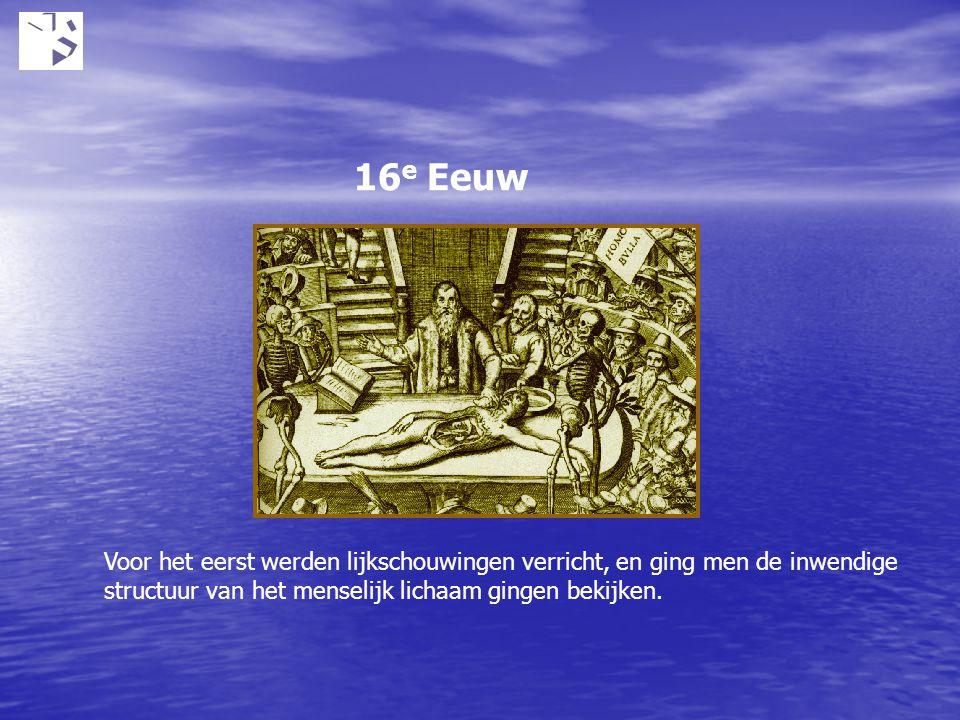 16 e Eeuw Voor het eerst werden lijkschouwingen verricht, en ging men de inwendige structuur van het menselijk lichaam gingen bekijken.