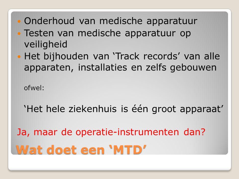 Wat doet een 'MTD' Onderhoud van medische apparatuur Testen van medische apparatuur op veiligheid Het bijhouden van 'Track records' van alle apparaten, installaties en zelfs gebouwen ofwel: 'Het hele ziekenhuis is één groot apparaat' Ja, maar de operatie-instrumenten dan