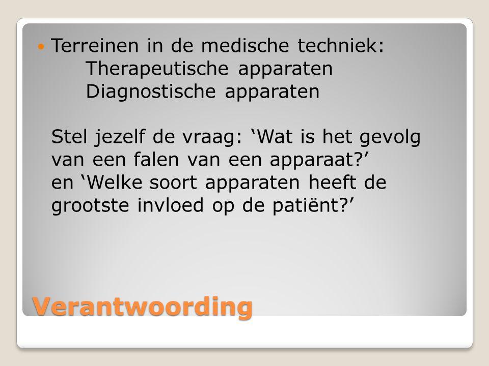 Verantwoording Terreinen in de medische techniek: Therapeutische apparaten Diagnostische apparaten Stel jezelf de vraag: 'Wat is het gevolg van een falen van een apparaat?' en 'Welke soort apparaten heeft de grootste invloed op de patiënt?'