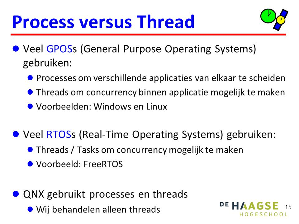 15 Process versus Thread Veel GPOSs (General Purpose Operating Systems) gebruiken: Processes om verschillende applicaties van elkaar te scheiden Threads om concurrency binnen applicatie mogelijk te maken Voorbeelden: Windows en Linux Veel RTOSs (Real-Time Operating Systems) gebruiken: Threads / Tasks om concurrency mogelijk te maken Voorbeeld: FreeRTOS QNX gebruikt processes en threads Wij behandelen alleen threads