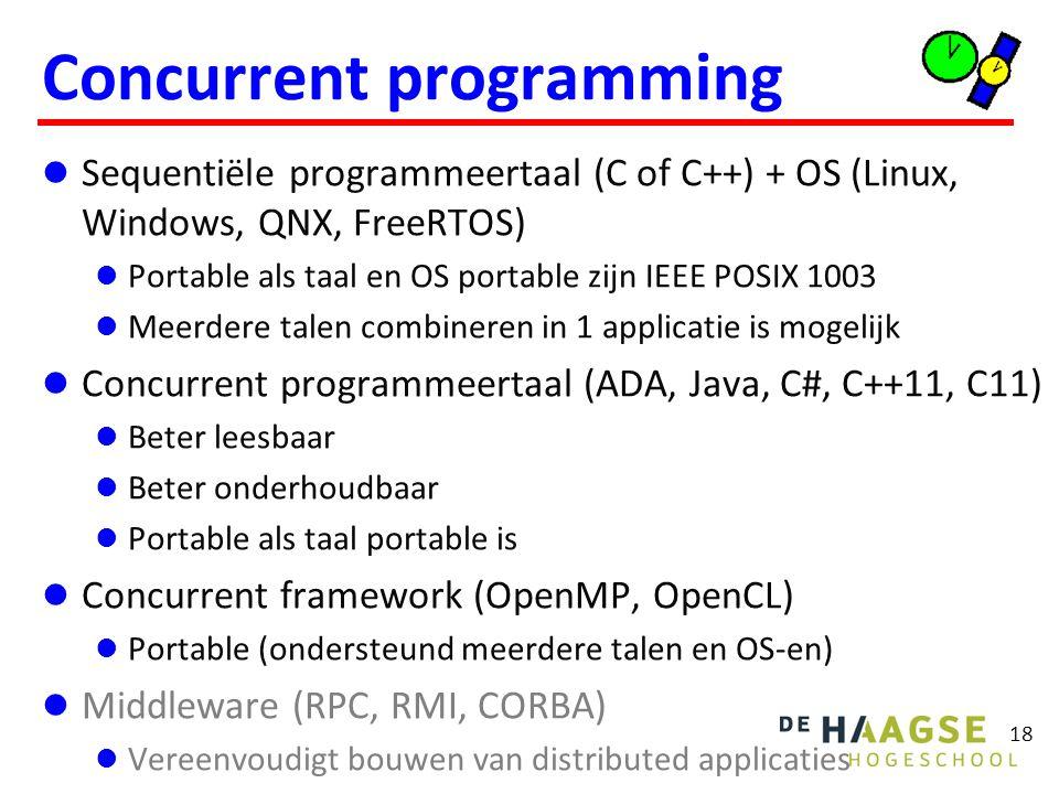 18 Concurrent programming Sequentiële programmeertaal (C of C++) + OS (Linux, Windows, QNX, FreeRTOS) Portable als taal en OS portable zijn IEEE POSIX 1003 Meerdere talen combineren in 1 applicatie is mogelijk Concurrent programmeertaal (ADA, Java, C#, C++11, C11) Beter leesbaar Beter onderhoudbaar Portable als taal portable is Concurrent framework (OpenMP, OpenCL) Portable (ondersteund meerdere talen en OS-en) Middleware (RPC, RMI, CORBA) Vereenvoudigt bouwen van distributed applicaties