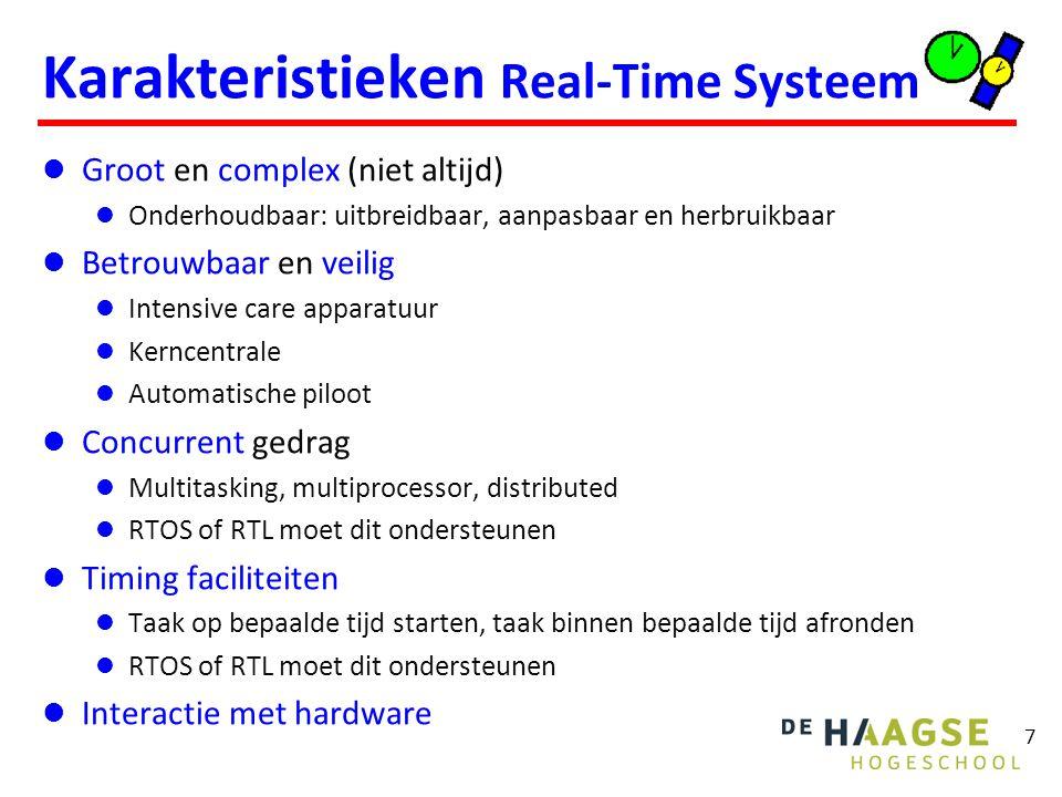 7 Karakteristieken Real-Time Systeem Groot en complex (niet altijd) Onderhoudbaar: uitbreidbaar, aanpasbaar en herbruikbaar Betrouwbaar en veilig Intensive care apparatuur Kerncentrale Automatische piloot Concurrent gedrag Multitasking, multiprocessor, distributed RTOS of RTL moet dit ondersteunen Timing faciliteiten Taak op bepaalde tijd starten, taak binnen bepaalde tijd afronden RTOS of RTL moet dit ondersteunen Interactie met hardware