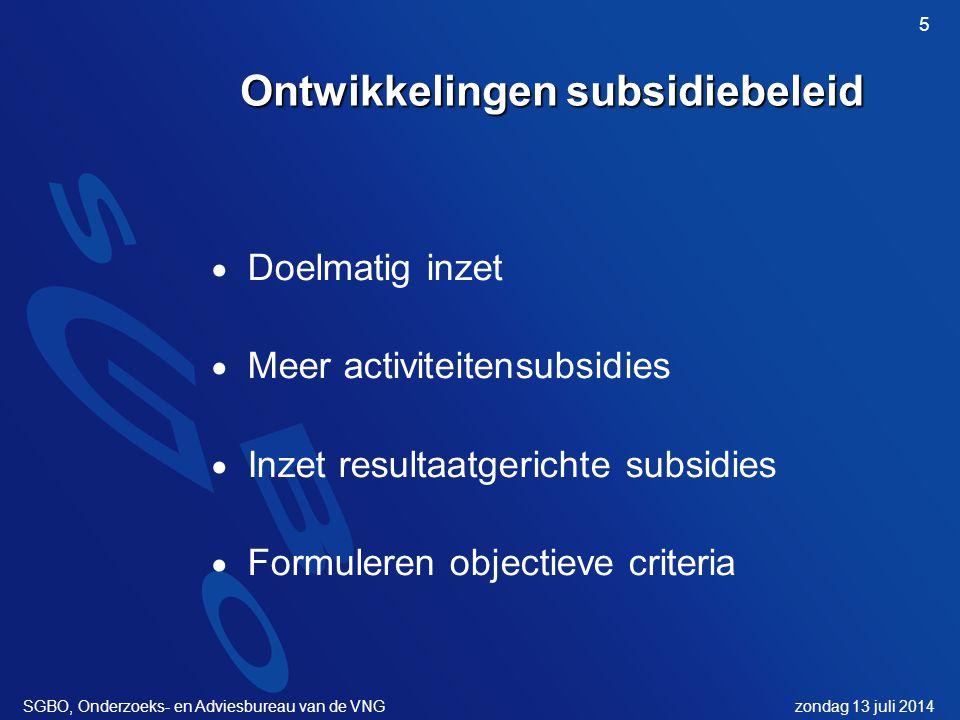 zondag 13 juli 2014SGBO, Onderzoeks- en Adviesbureau van de VNG 5 Ontwikkelingen subsidiebeleid  Doelmatig inzet  Meer activiteitensubsidies  Inzet resultaatgerichte subsidies  Formuleren objectieve criteria