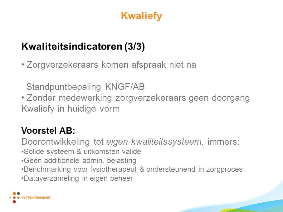 Kwaliefy Kwaliteitsindicatoren (3/3) Zorgverzekeraars komen afspraak niet na Standpuntbepaling KNGF/AB Zonder medewerking zorgverzekeraars geen doorgang Kwaliefy in huidige vorm Voorstel AB: Doorontwikkeling tot eigen kwaliteitssysteem, immers: Solide systeem & uitkomsten valide Geen additionele admin.