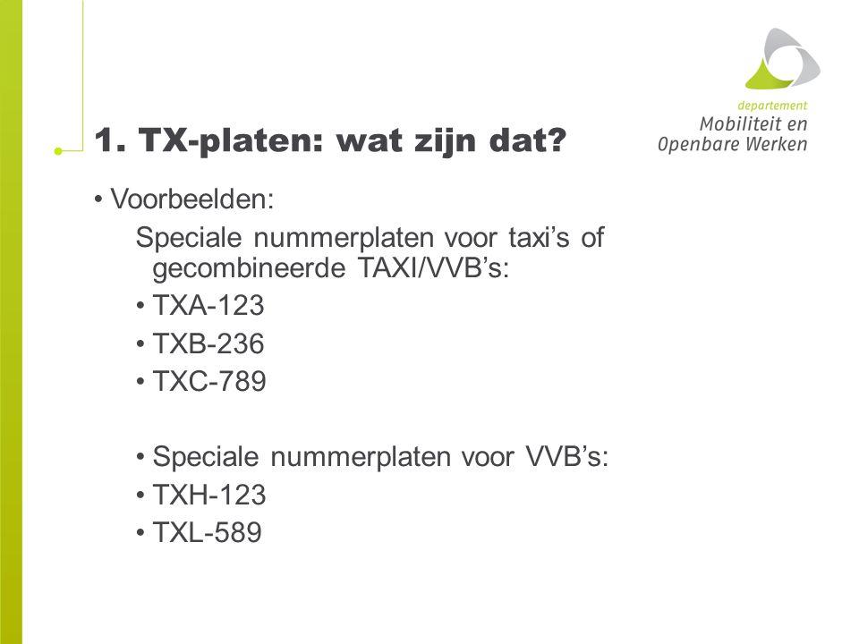 1. TX-platen: wat zijn dat? Voorbeelden: Speciale nummerplaten voor taxi's of gecombineerde TAXI/VVB's: TXA-123 TXB-236 TXC-789 Speciale nummerplaten