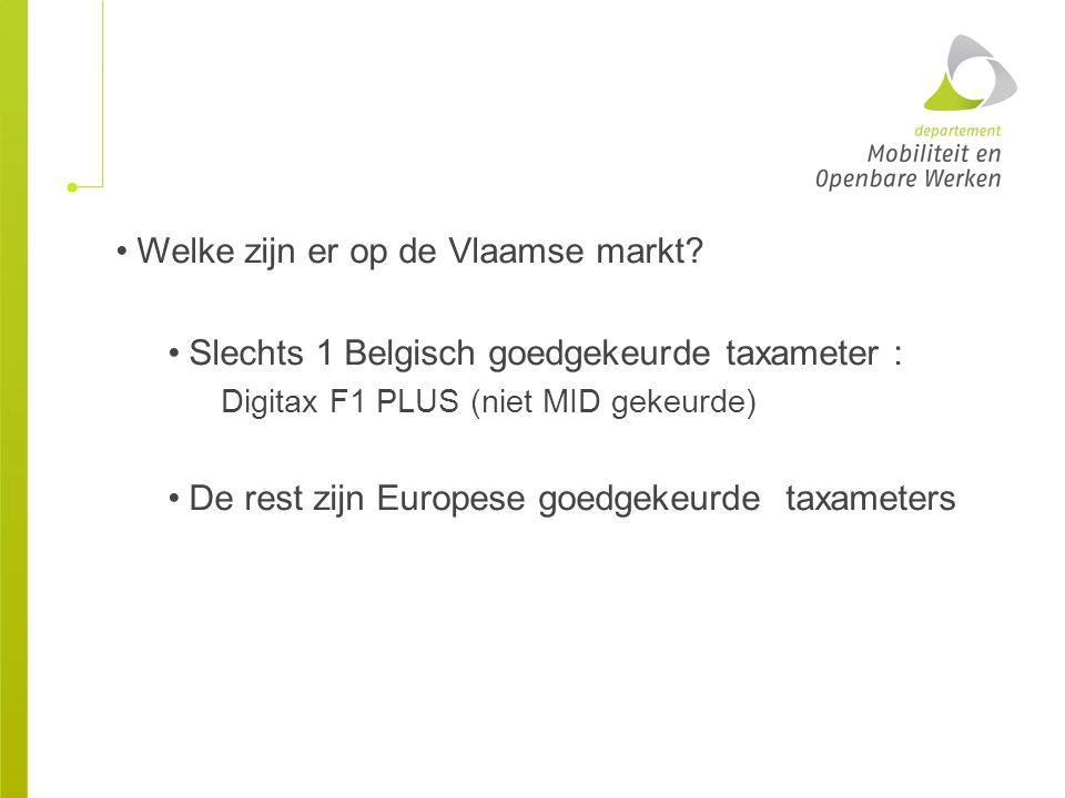 Welke zijn er op de Vlaamse markt? Slechts 1 Belgisch goedgekeurde taxameter : Digitax F1 PLUS (niet MID gekeurde) De rest zijn Europese goedgekeurde