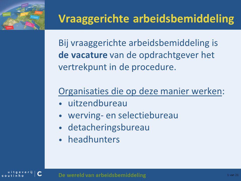 De wereld van arbeidsbemiddeling 1 van 21 Vraaggerichte arbeidsbemiddeling Bij vraaggerichte arbeidsbemiddeling is de vacature van de opdrachtgever he