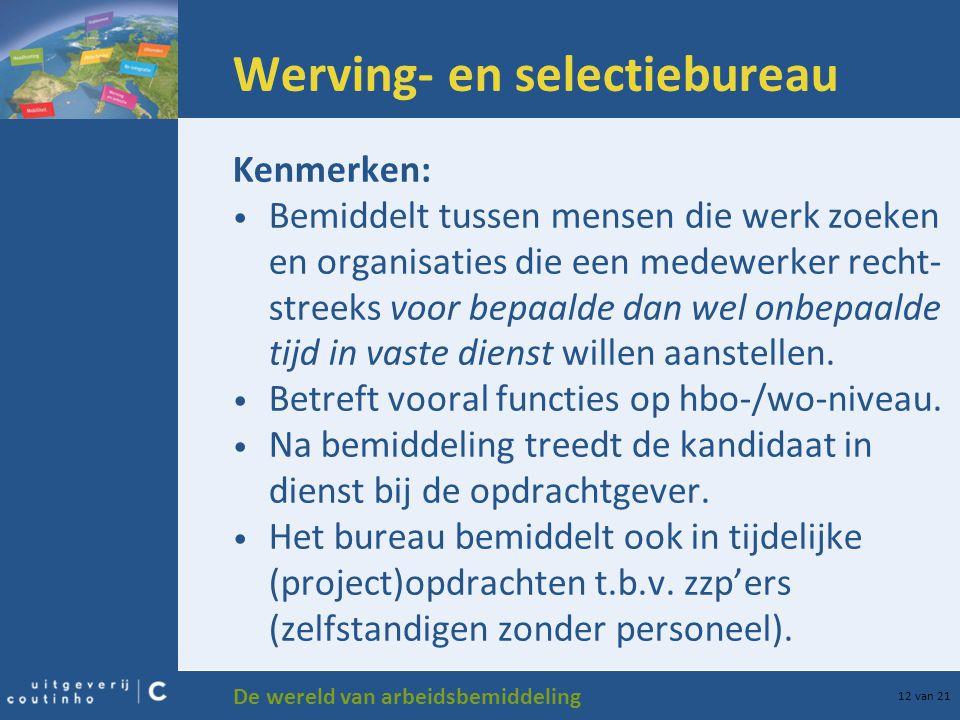 De wereld van arbeidsbemiddeling 12 van 21 Werving- en selectiebureau Kenmerken: Bemiddelt tussen mensen die werk zoeken en organisaties die een medew
