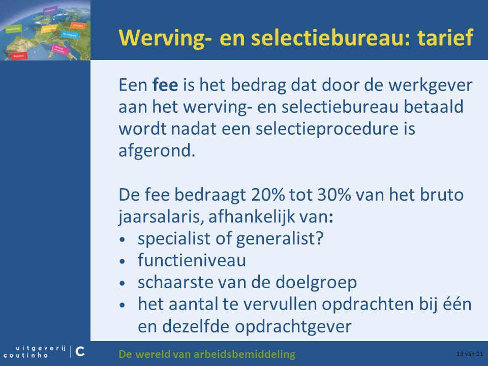 De wereld van arbeidsbemiddeling 13 van 21 Werving- en selectiebureau: tarief Een fee is het bedrag dat door de werkgever aan het werving- en selectie