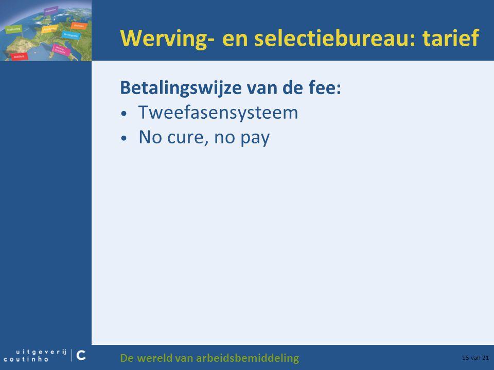 De wereld van arbeidsbemiddeling 15 van 21 Werving- en selectiebureau: tarief Betalingswijze van de fee: Tweefasensysteem No cure, no pay